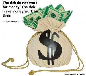 ... Do Not Wrok For Money The Rich Make Money Work Far Them - Money Quote