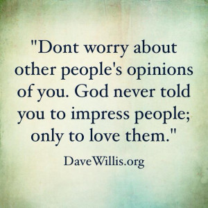Don't worry about other people's opinions of you. God never told you ...