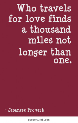 Quotes about love - Who travels for love finds a thousand miles not ...