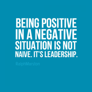 positive in a negative situation is not being naive it 39 s leadership