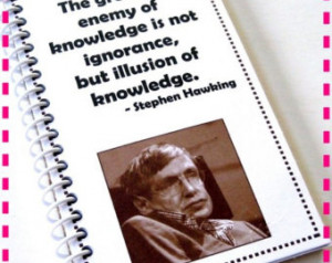 greatest enemy of knowledge is not ignorance,... STEPHEN HAWKING QUOTE ...