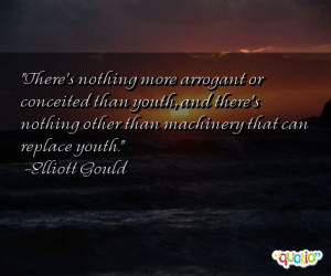 There's nothing more arrogant or conceited than youth, and there's ...