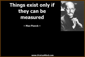 ... only if they can be measured - Max Planck Quotes - StatusMind.com