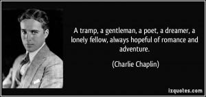 tramp, a gentleman, a poet, a dreamer, a lonely fellow, always ...
