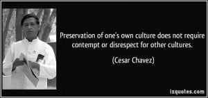 ... not require contempt or disrespect for other cultures. - Cesar Chavez