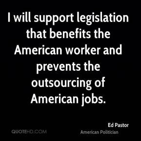 ... worker and prevents the outsourcing of American jobs. - Ed Pastor