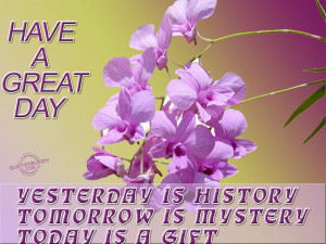 Yesterday is history, Tomorrow is mystery, Today is gift