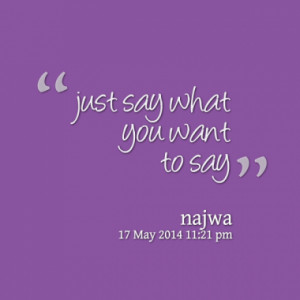just say what you want to say