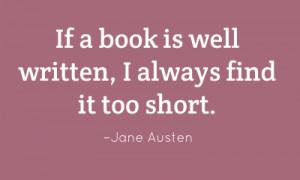 If a book is well written, I always find it too short. – Jane Austen