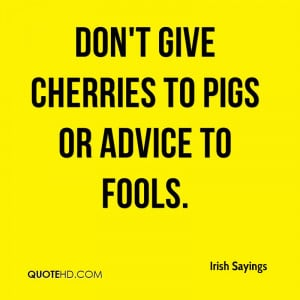 Don't give cherries to pigs or advice to fools.