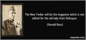 ... which is not edited for the old lady from Dubuque. - Harold Ross