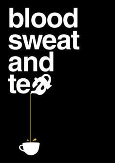 Blood sweat and tea More