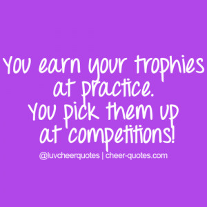 You earn your trophies at practice. You pick them up at competitions