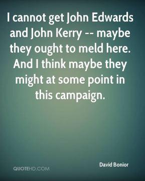 David Bonior - I cannot get John Edwards and John Kerry -- maybe they ...