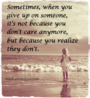 , when you give up on someone, it's not because you don't care ...