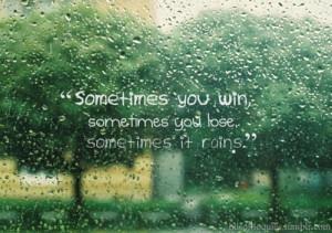 ... , sometimes you lose, sometimes it rains