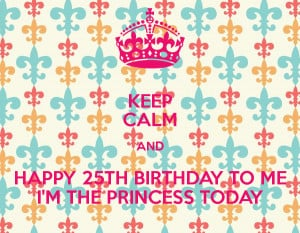 KEEP CALM AND HAPPY 25TH BIRTHDAY TO ME I'M THE PRINCESS TODAY