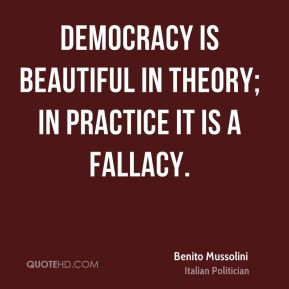 ... beautiful in theory; in practice it is a fallacy. - Benito Mussolini