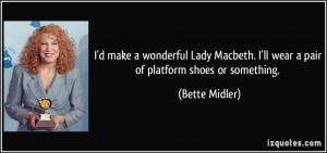 make a wonderful Lady Macbeth. I'll wear a pair of platform shoes ...