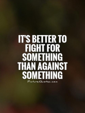... better to fight for something than against something Picture Quote #1