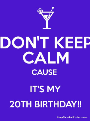 Keep Calm 20th Birthday Quotes Don't keep calm cause it's my