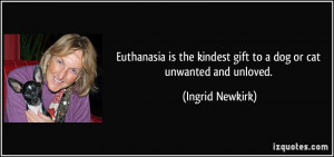 Euthanasia is the kindest gift to a dog or cat unwanted and unloved ...
