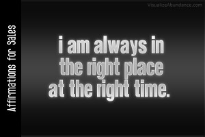... for Sales; I am always in the right place at the right time