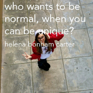 Who wants to be normal when you can be unique Helena Bonham Carter
