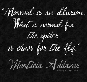 Normal is an illusion. Quote. Morticia Addams quote