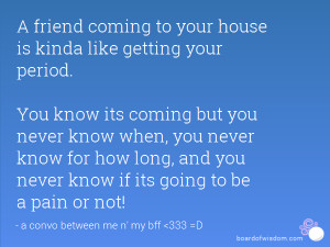 friend coming to your house is kinda like getting your period. You ...