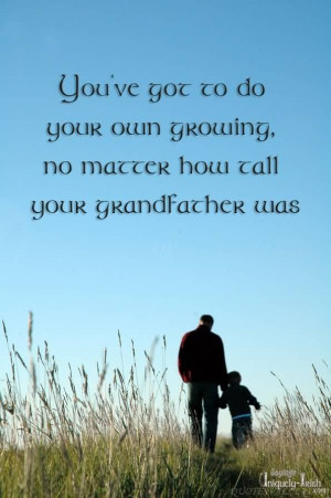 ... got to do your own growing, no matter how tall your grandfather was