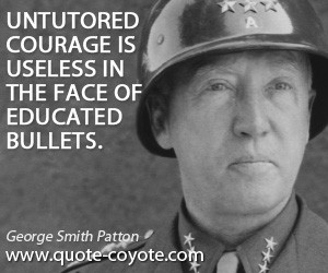 quotes - Untutored courage is useless in the face of educated bullets.