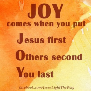 Joy comes when you put: Jesus first. Others second. You last