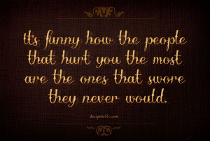 It's funny how the people that hurt you the most are the ones that ...
