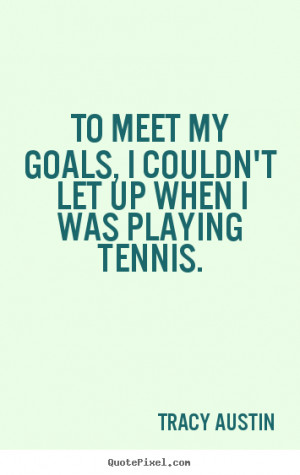 """To meet my goals, I couldn't let up when I was playing tennis. """""""
