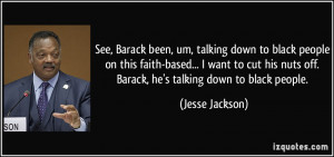 ... nuts off. Barack, he's talking down to black people. - Jesse Jackson
