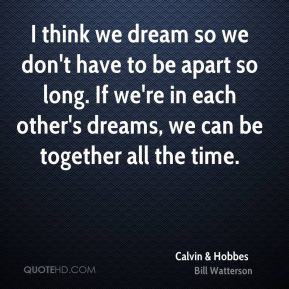 think we dream so we don't have to be apart so long. If we're in ...