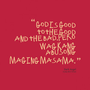 Quotes Picture: god is good to the good and the badpero wag kang ...