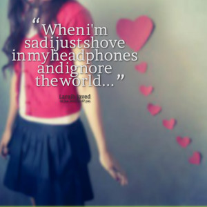 Quotes Picture: when i'm sad i just shove in my headphones and ignore ...
