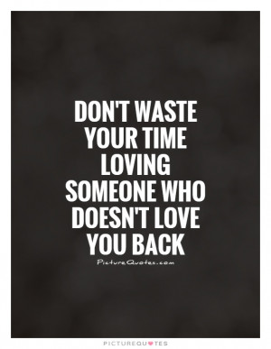 ... your time loving someone who doesn't love you back Picture Quote #1