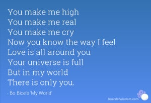 high You make me real You make me cry Now you know the way I feel Love ...