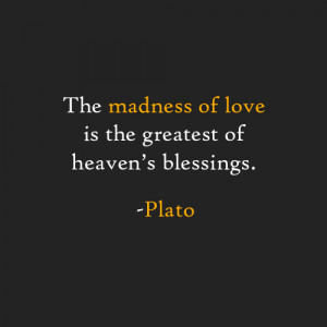 The madness of love is the greatest of heaven's blessings. -Plato