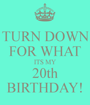 Turn Down For What Its My 20th Birthday Turn down for what its my 20th