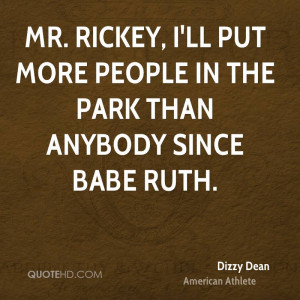 Mr. Rickey, I'll put more people in the park than anybody since Babe ...