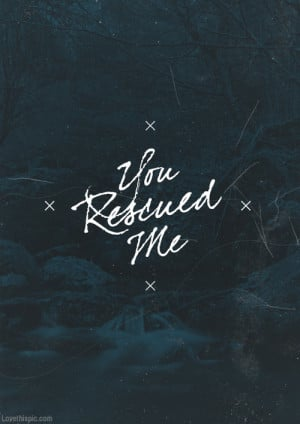 You rescued me