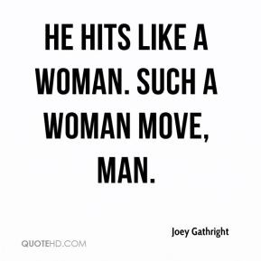 Joey Gathright - He hits like a woman. Such a woman move, man.