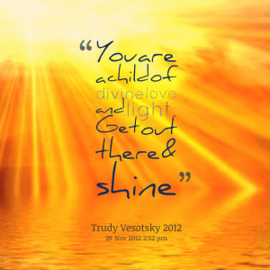 Quotes Picture: you are a child of divine love and light get out there