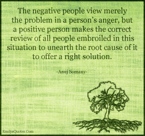 The negative people view merely the problem in a person's anger, but ...