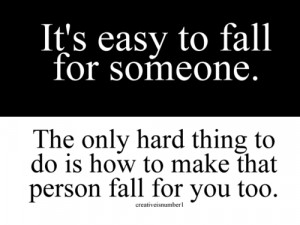 fall for someone. The only hard thing to do is how to make that person ...