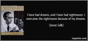 have had dreams, and I have had nightmares. I overcame the nightmares ...